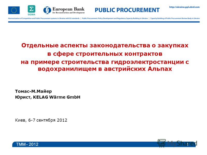 Отдельные аспекты законодательства о закупках в сфере строительных контрактов на примере строительства гидроэлектростанции с водохранилищем в австрийских Альпах Томас-M.Майер Юрист, KELAG Wärme GmbH Киев, 6-7 сентября 2012 1 TMM - 2012