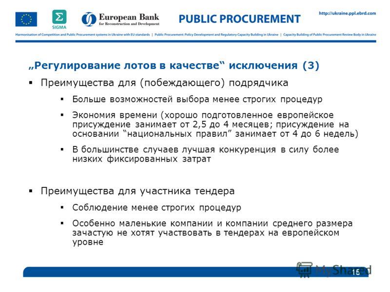 Регулирование лотов в качестве исключения (3) Преимущества для (побеждающего) подрядчика Больше возможностей выбора менее строгих процедур Экономия времени (хорошо подготовленное европейское присуждение занимает от 2,5 до 4 месяцев; присуждение на ос
