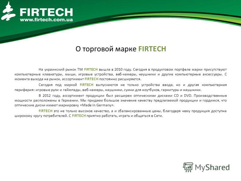 О торговой марке FIRTECH На украинский рынок ТМ FIRTECH вышла в 2010 году. Сегодня в продуктовом портфеле марки присутствуют компьютерные клавиатуры, мыши, игровые устройства, веб-камеры, наушники и другие компьютерные аксессуары. С момента выхода на