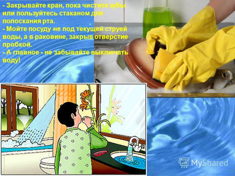 - Закрывайте кран, пока чистите зубы или пользуйтесь стаканом для полоскания рта. - Мойте посуду не под текущей струей воды, а в раковине, закрыв отверстие пробкой. - А главное - не забывайте выключать воду!