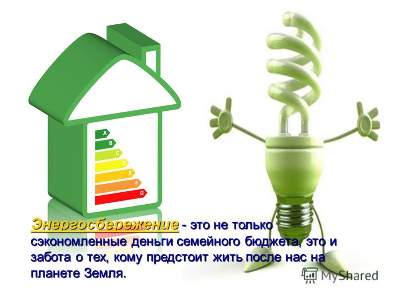 Энергосбережение Энергосбережение - это не только сэкономленные деньги семейного бюджета, это и забота о тех, кому предстоит жить после нас на планете Земля. Энергосбережение