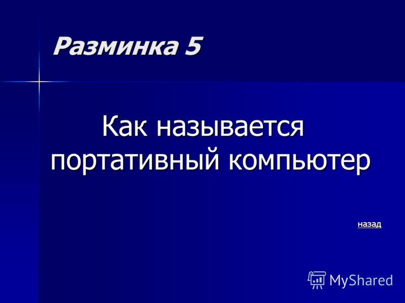 Разминка 5 Как называется портативный компьютер назад