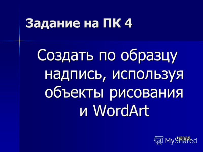 Задание на ПК 4 Создать по образцу надпись, используя объекты рисования и WordArt назад