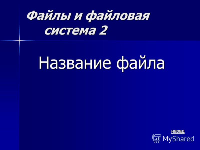 Файлы и файловая система 2 Название файла назад