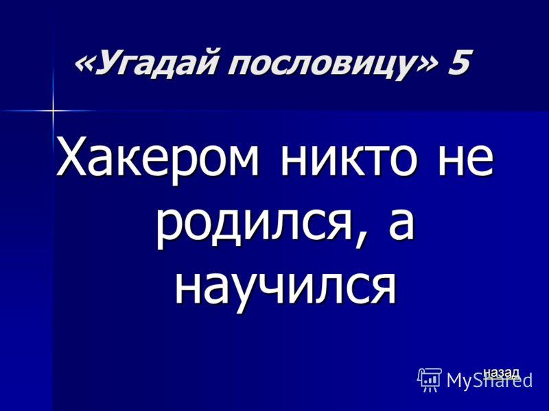 «Угадай пословицу» 5 Хакером никто не родился, а научился назад