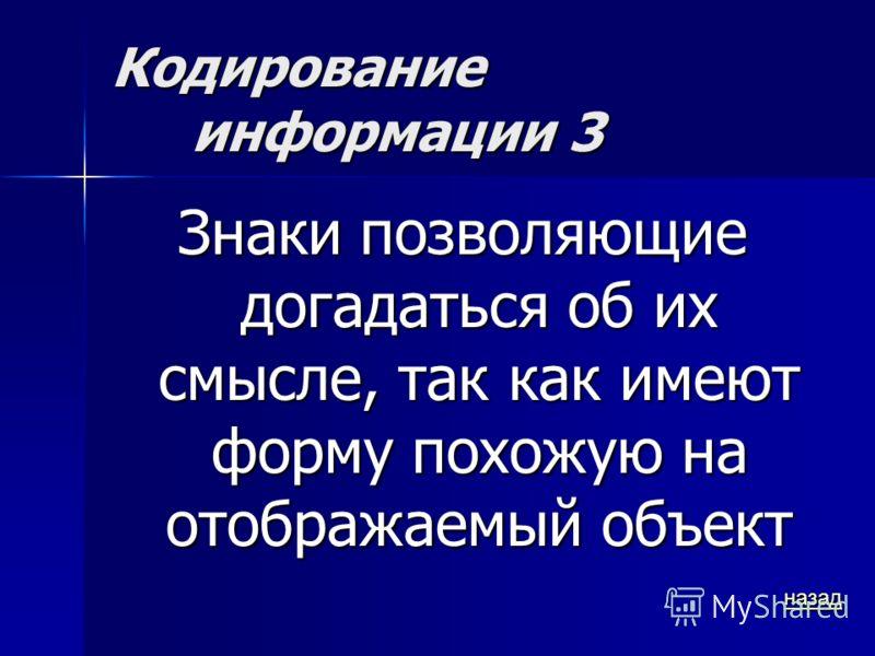 Кодирование информации 3 Знаки позволяющие догадаться об их смысле, так как имеют форму похожую на отображаемый объект назад