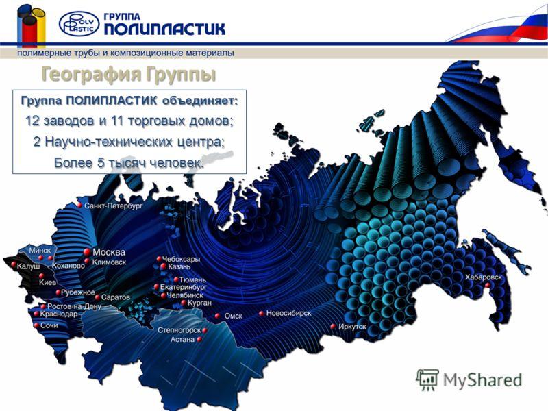 География Группы Группа ПОЛИПЛАСТИК объединяет: 12 заводов и 11 торговых домов; 2 Научно-технических центра; Более 5 тысяч человек.
