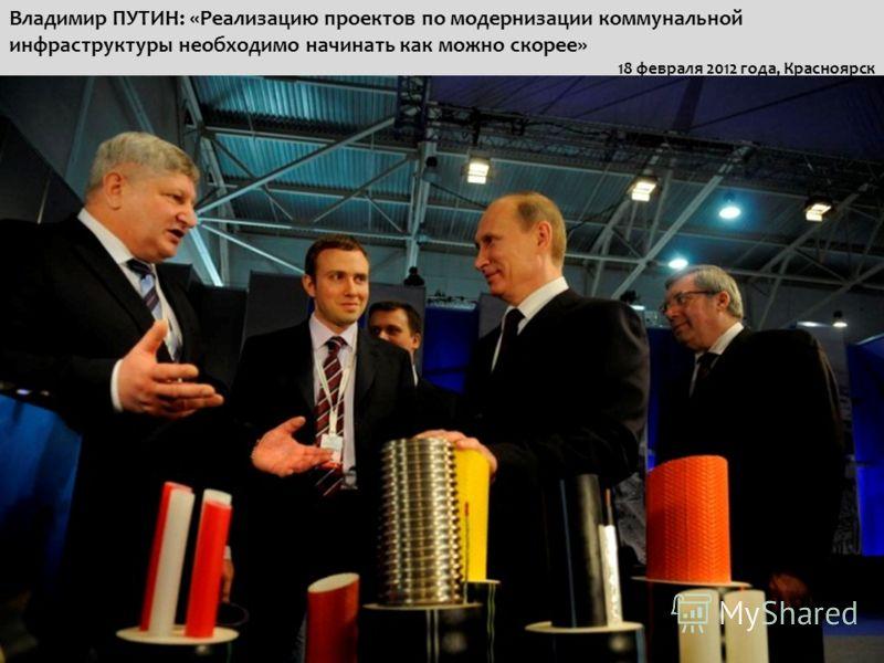 Владимир ПУТИН: «Реализацию проектов по модернизации коммунальной инфраструктуры необходимо начинать как можно скорее» 18 февраля 2012 года, Красноярск