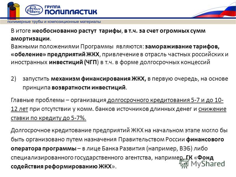 В итоге необоснованно растут тарифы, в т.ч. за счет огромных сумм амортизации. Важными положениями Программы являются: замораживание тарифов, «обеление» предприятий ЖКХ, привлечение в отрасль частных российских и иностранных инвестиций (ЧГП) в т.ч. в