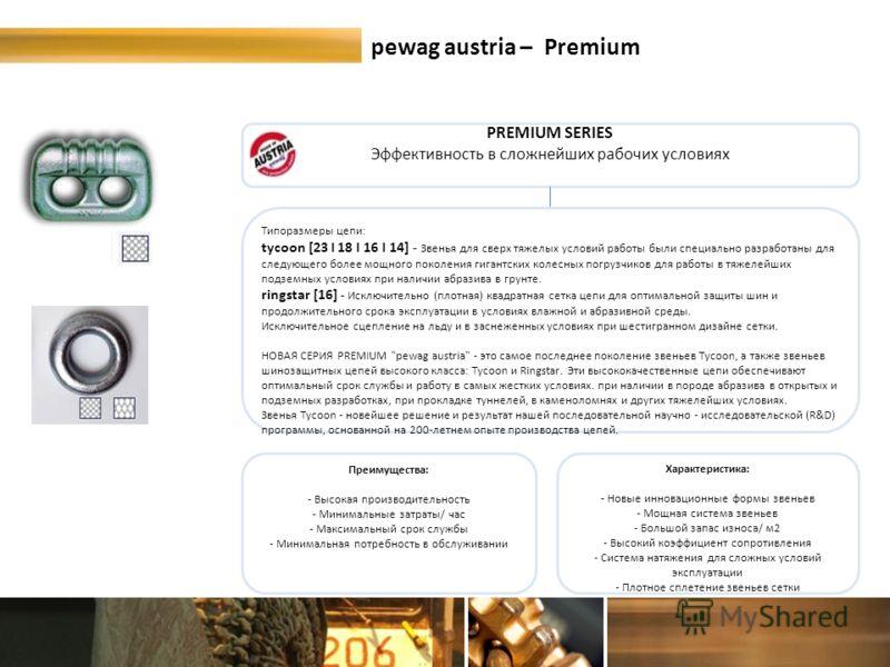 pewag austria – Premium PREMIUM SERIES Эффективность в сложнейших рабочих условиях Типоразмеры цепи: tycoon [23 I 18 I 16 I 14] - Звенья для сверх тяжелых условий работы были специально разработаны для следующего более мощного поколения гигантских ко