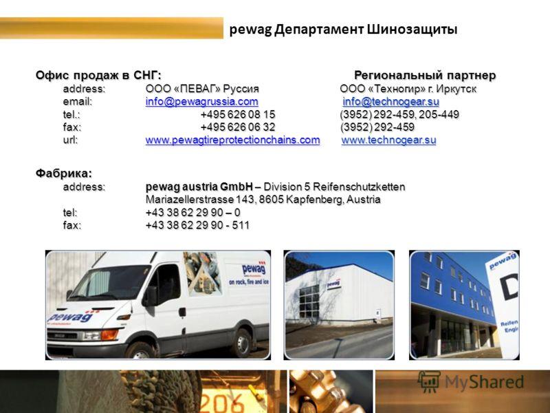 pewag Департамент Шинозащиты Офис продаж в СНГ: Региональный партнер address:OOO «ПЕВАГ» Руссия ООО «Техногир» г. Иркутск email: info@pewagrussia.com info@technogear.su info@pewagrussia.com tel.:+495 626 08 15 (3952) 292-459, 205-449 fax:+495 626 06