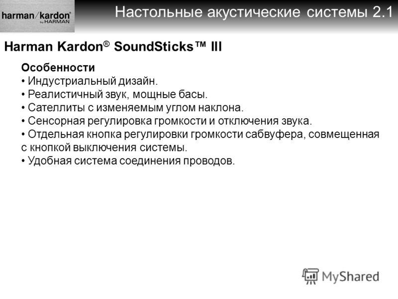 Настольные акустические системы 2.1 Harman Kardon ® SoundSticks Ill Особенности Индустриальный дизайн. Реалистичный звук, мощные басы. Сателлиты с изменяемым углом наклона. Сенсорная регулировка громкости и отключения звука. Отдельная кнопка регулиро