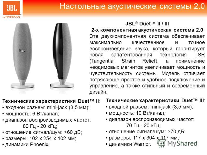 Настольные акустические системы 2.0 Технические характеристики Duet II: входной разъем: mini-jack (3,5 мм); мощность: 6 Вт/канал; диапазон воспроизводимых частот: 80 Гц - 20 кГц; отношение сигнал/шум: >60 дБ; размеры: 102 х 254 х 102 мм; динамики Pho