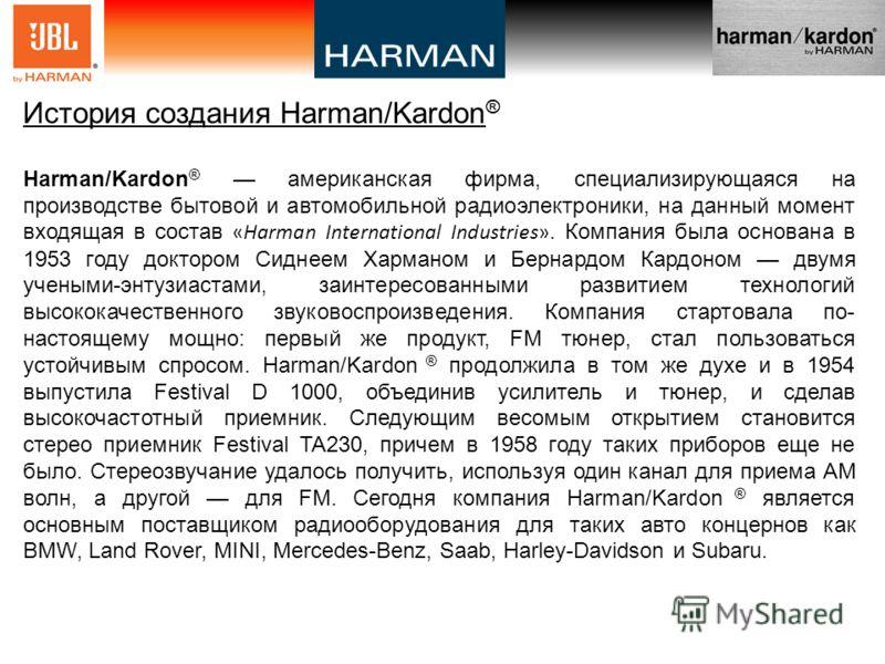 История создания Harman/Kardon ® Harman/Kardon ® американская фирма, специализирующаяся на производстве бытовой и автомобильной радиоэлектроники, на данный момент входящая в состав «Harman International Industries». Компания была основана в 1953 году