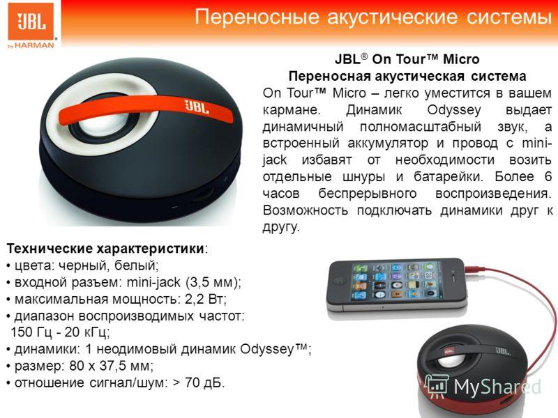 Переносные акустические системы JBL ® On Tour Micro Переносная акустическая система On Tour Micro – легко уместится в вашем кармане. Динамик Odyssey выдает динамичный полномасштабный звук, а встроенный аккумулятор и провод с mini- jack избавят от нео