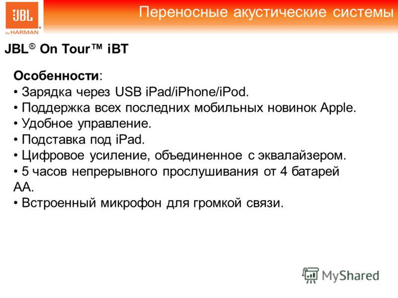 Переносные акустические системы JBL ® On Tour iBT Особенности: Зарядка через USB iPad/iPhone/iPod. Поддержка всех последних мобильных новинок Apple. Удобное управление. Подставка под iPad. Цифровое усиление, объединенное с эквалайзером. 5 часов непре