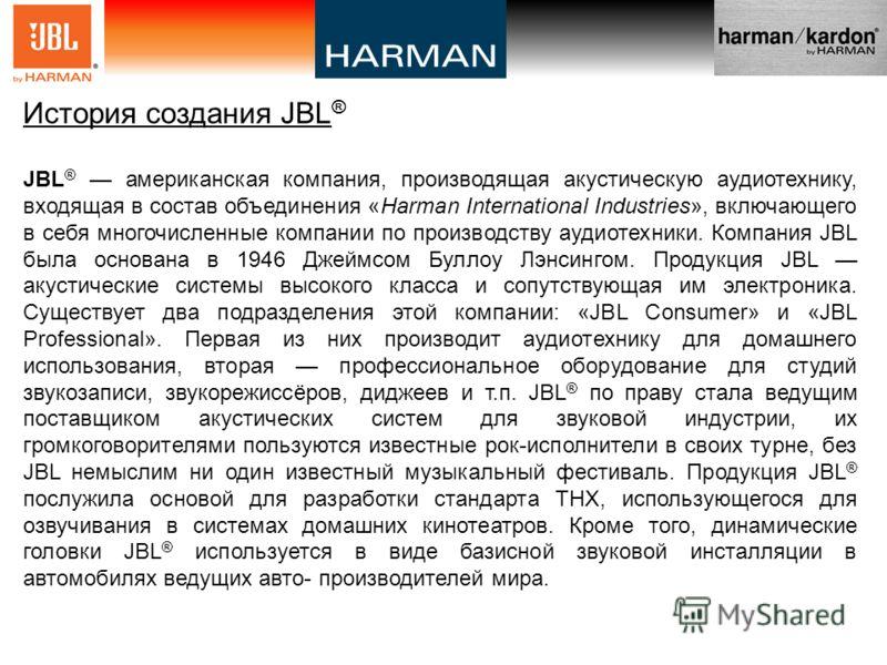 История создания JBL ® JBL ® американская компания, производящая акустическую аудиотехнику, входящая в состав объединения «Harman International Industries», включающего в себя многочисленные компании по производству аудиотехники. Компания JBL была ос