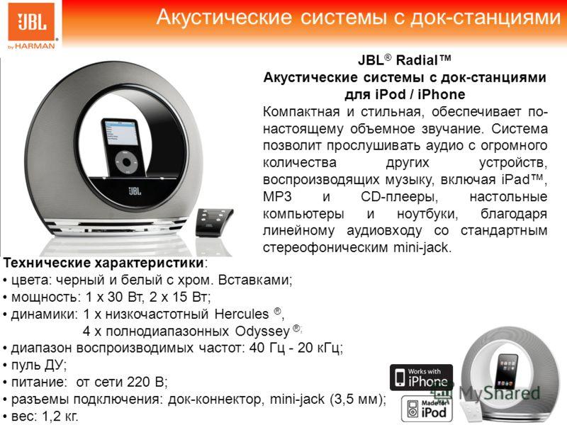 Акустические системы с док-станциями JBL ® Radial Акустические системы с док-станциями для iPod / iPhone Компактная и стильная, обеспечивает по- настоящему объемное звучание. Система позволит прослушивать аудио с огромного количества других устройств