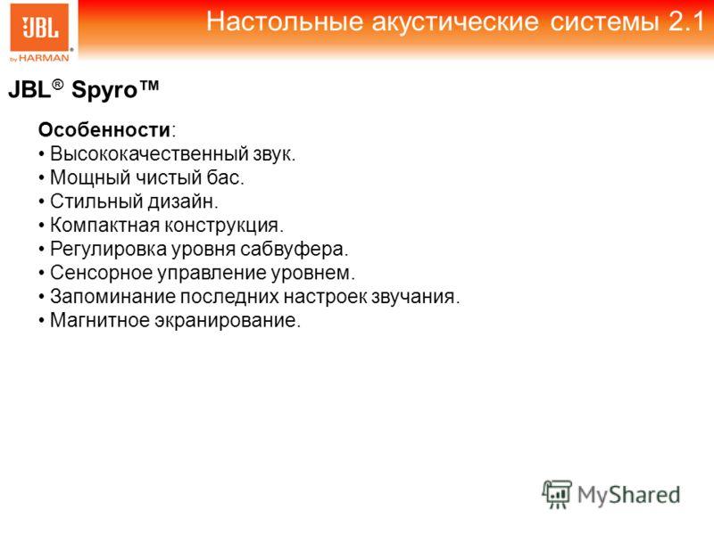 Настольные акустические системы 2.1 JBL ® Spyro Особенности: Высококачественный звук. Мощный чистый бас. Стильный дизайн. Компактная конструкция. Регулировка уровня сабвуфера. Сенсорное управление уровнем. Запоминание последних настроек звучания. Маг