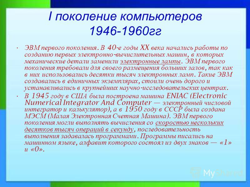I поколение компьютеров 1946-1960гг ЭВМ первого поколения. В 40- е годы XX века начались работы по созданию первых электронно - вычислительных машин, в которых механические детали заменили электронные лампы. ЭВМ первого поколения требовали для своего
