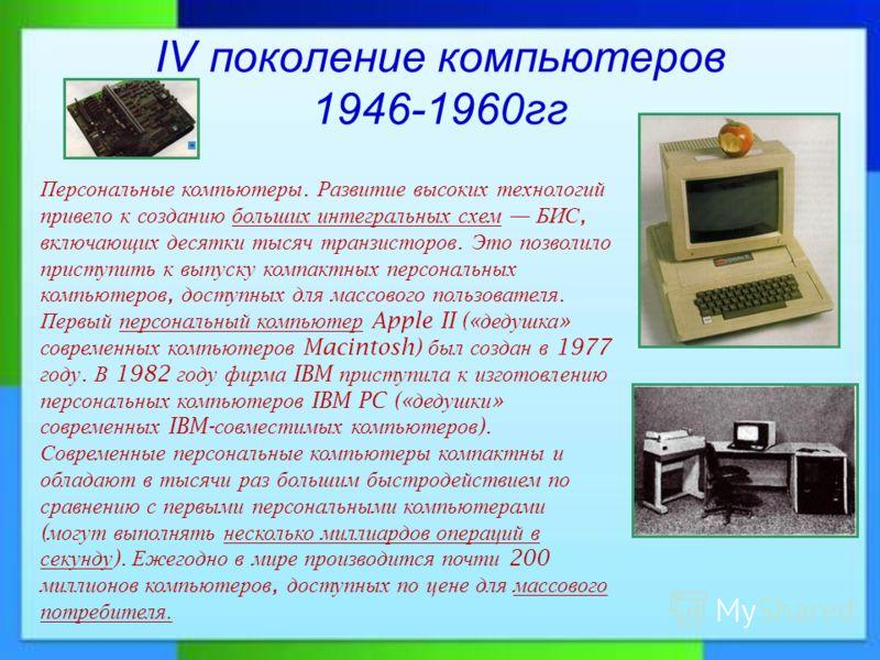 IV поколение компьютеров 1946-1960гг Персональные компьютеры. Развитие высоких технологий привело к созданию больших интегральных схем БИС, включающих десятки тысяч транзисторов. Это позволило приступить к выпуску компактных персональных компьютеров,