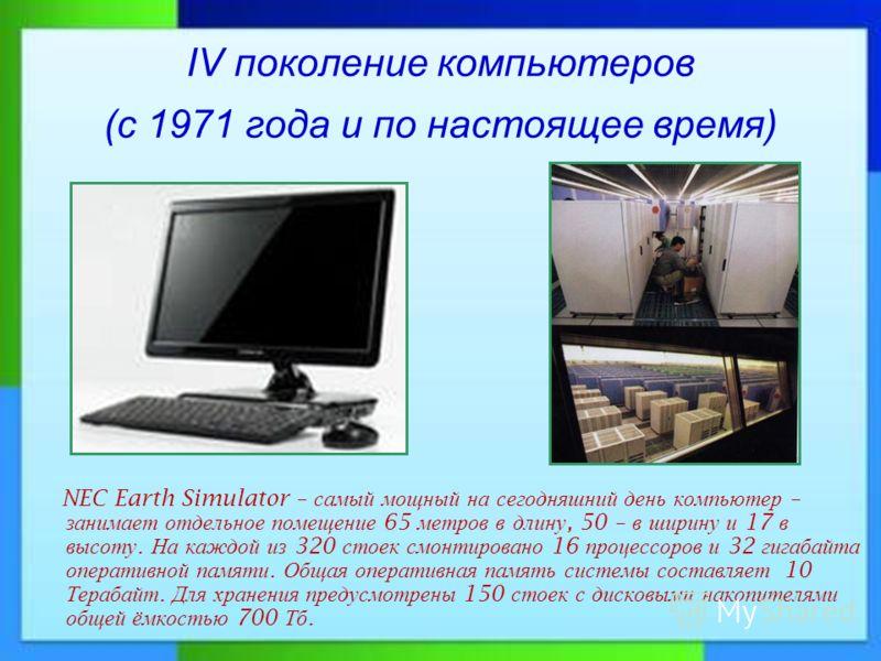 IV поколение компьютеров (с 1971 года и по настоящее время) NEC Earth Simulator – самый мощный на сегодняшний день компьютер – занимает отдельное помещение 65 метров в длину, 50 – в ширину и 17 в высоту. На каждой из 320 стоек смонтировано 16 процесс