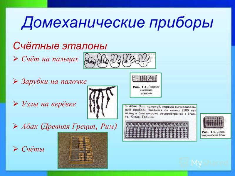 Домеханические приборы Счётные эталоны Счёт на пальцах Зарубки на палочке Узлы на верёвке Абак ( Древняя Греция, Рим ) Счёты