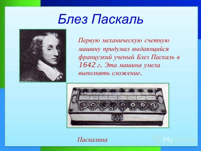 Блез Паскаль Первую механическую счетную машину придумал выдающийся французкий ученый Блез Паскаль в 1642 г. Эта машина умела выполнять сложение. Паскалина