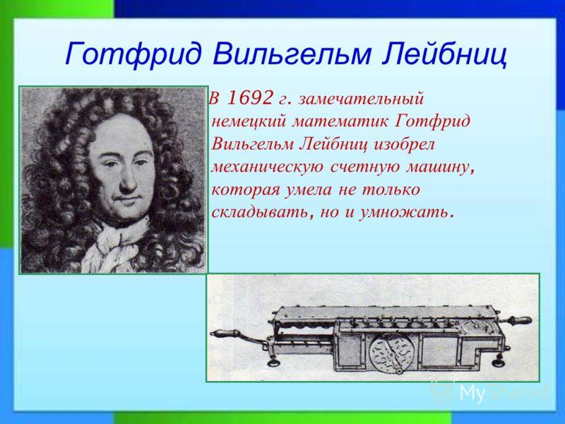 Готфрид Вильгельм Лейбниц В 1692 г. замечательный немецкий математик Готфрид Вильгельм Лейбниц изобрел механическую счетную машину, которая умела не только складывать, но и умножать.