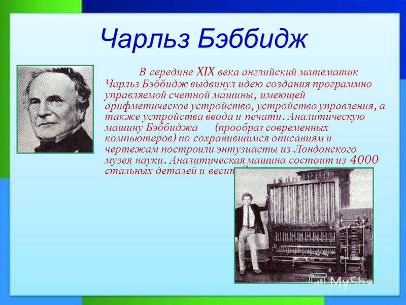 Чарльз Бэббидж В середине XIX века английский математик Чарльз Бэббидж выдвинул идею создания программно управляемой счетной машины, имеющей арифметическое устройство, устройство управления, а также устройства ввода и печати. Аналитическую машину Бэб