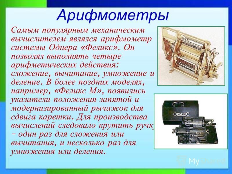 Арифмометры Самым популярным механическим вычислителем являлся арифмометр системы Однера « Феликс ». Он позволял выполнять четыре арифметических действия : сложение, вычитание, умножение и деление. В более поздних моделях, например, « Феликс М », поя