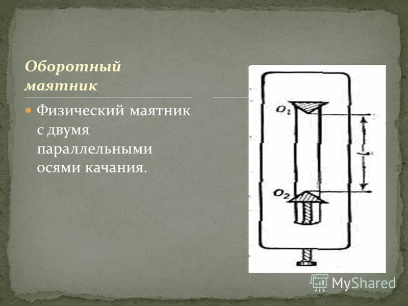 Оборотный маятник Физический маятник с двумя параллельными осями качания.