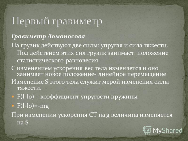 Гравиметр Ломоносова На грузик действуют две силы: упругая и сила тяжести. Под действием этих сил грузик занимает положение статистического равновесия. С изменением ускорения вес тела изменяется и оно занимает новое положение- линейное перемещение Из