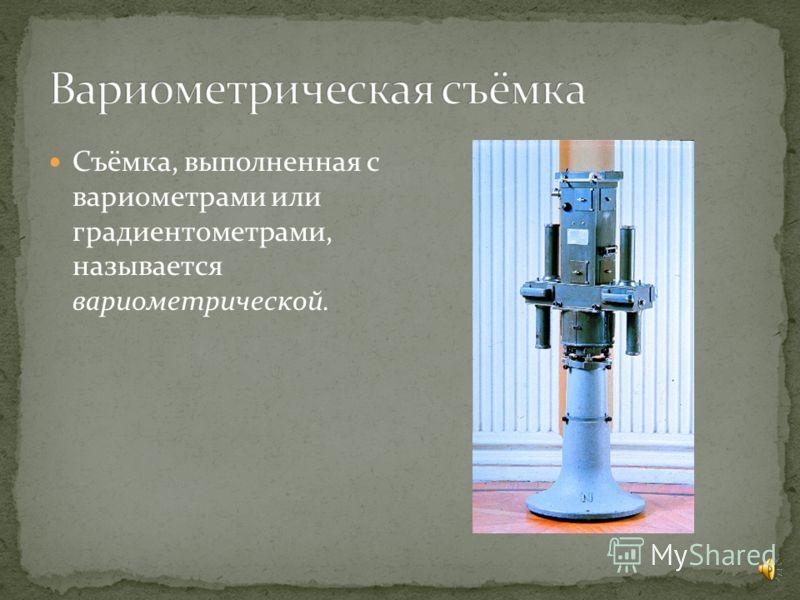 Съёмка, выполненная с вариометрами или градиентометрами, называется вариометрической.