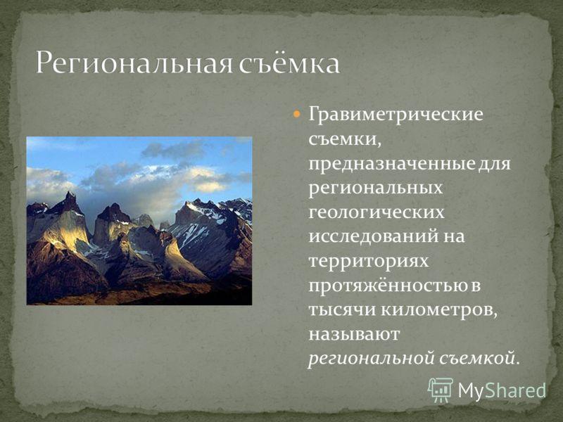 Гравиметрические съемки, предназначенные для региональных геологических исследований на территориях протяжённостью в тысячи километров, называют региональной съемкой.