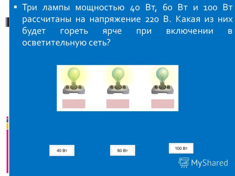Три лампы мощностью 40 Вт, 60 Вт и 100 Вт рассчитаны на напряжение 220 В. Какая из них будет гореть ярче при включении в осветительную сеть?