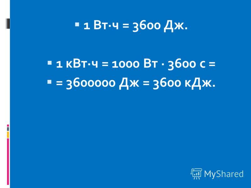 1 Вт·ч = 3600 Дж. 1 кВт·ч = 1000 Вт · 3600 с = = 3600000 Дж = 3600 кДж.