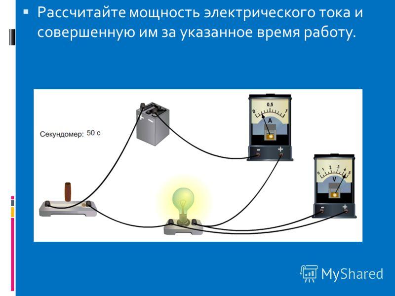 Рассчитайте мощность электрического тока и совершенную им за указанное время работу.