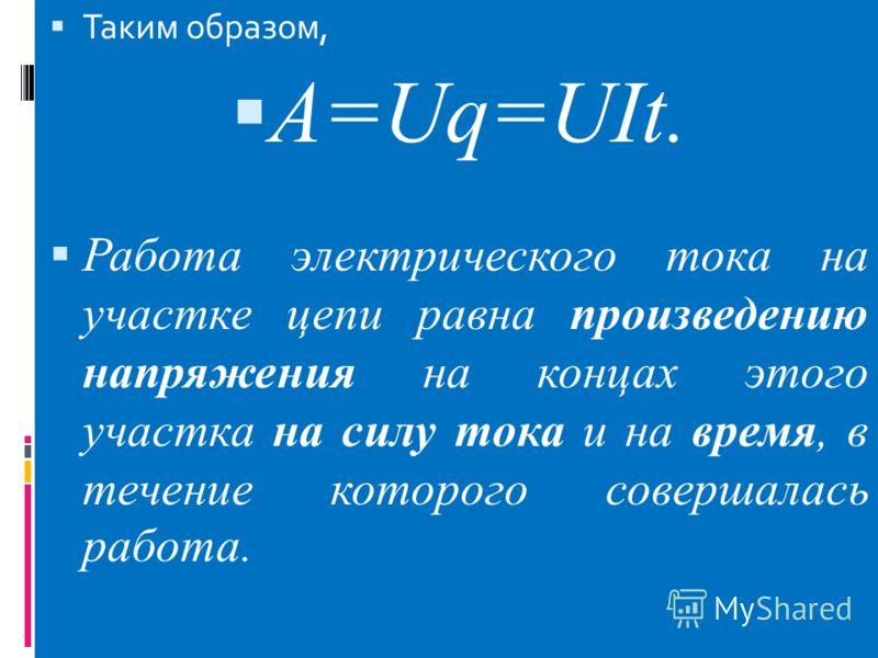 Таким образом, A=Uq=UIt. Работа электрического тока на участке цепи равна произведению напряжения на концах этого участка на силу тока и на время, в течение которого совершалась работа.