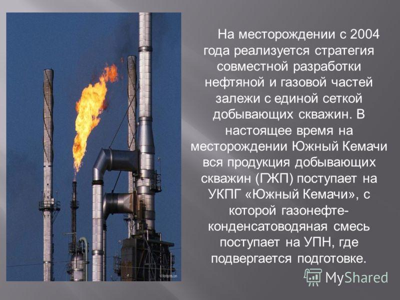 На месторождении с 2004 года реализуется стратегия совместной разработки нефтяной и газовой частей залежи с единой сеткой добывающих скважин. В настоящее время на месторождении Южный Кемачи вся продукция добывающих скважин (ГЖП) поступает на УКПГ «Юж