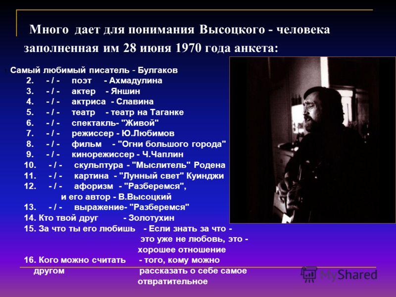 Много дает для понимания Высоцкого - человека заполненная им 28 июня 1970 года анкета: 1. Самый любимый писатель - Булгаков 2. - / - поэт - Ахмадулина 3. - / - актер - Яншин 4. - / - актриса - Славина 5. - / - театр - театр на Таганке 6. - / - спекта
