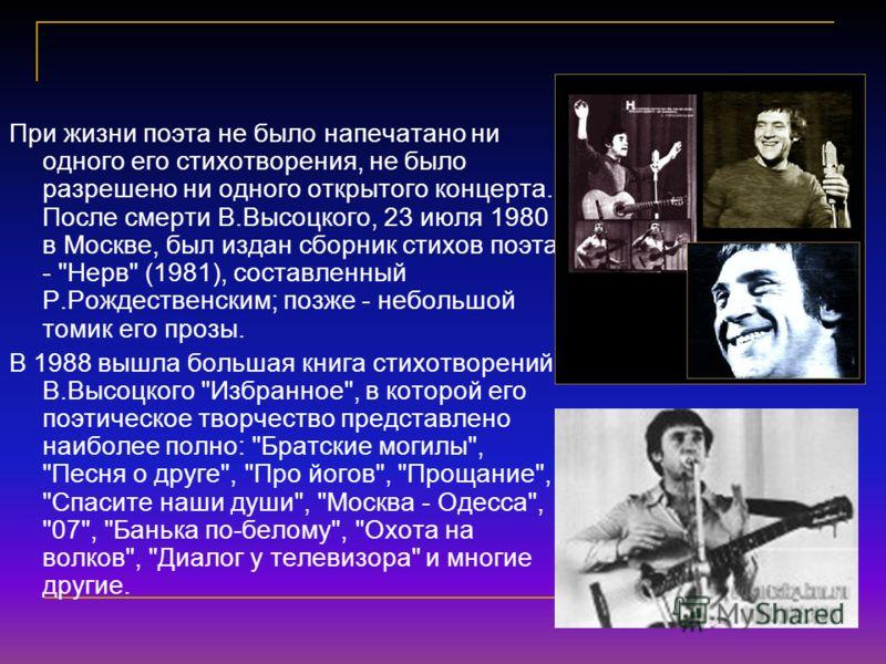 При жизни поэта не было напечатано ни одного его стихотворения, не было разрешено ни одного открытого концерта. После смерти В.Высоцкого, 23 июля 1980 в Москве, был издан сборник стихов поэта -
