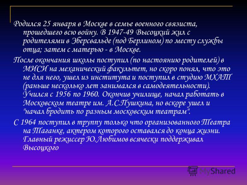 Родился 25 января в Москве в семье военного связиста, прошедшего всю войну. В 1947-49 Высоцкий жил с родителями в Эберсвальде (под Берлином) по месту службы отца; затем с матерью - в Москве. После окончания школы поступил (по настоянию родителей) в М