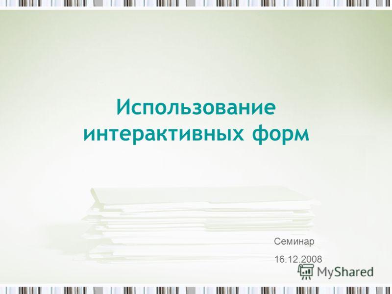 Использование интерактивных форм Семинар 16.12.2008