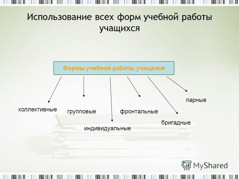 Использование всех форм учебной работы учащихся Формы учебной работы учащихся коллективные групповые индивидуальные фронтальные бригадные парные