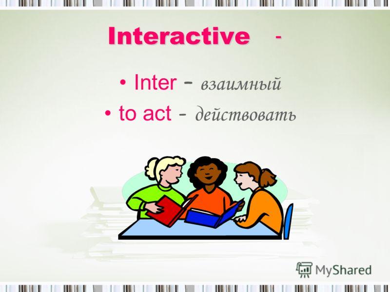 Interactive - Inter – взаимный to act - действовать