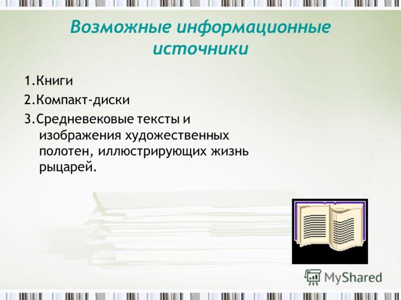 Возможные информационные источники 1.Книги 2.Компакт-диски 3.Средневековые тексты и изображения художественных полотен, иллюстрирующих жизнь рыцарей.
