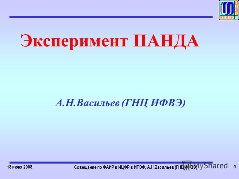 18 июня 2008 Совещание по ФАИР в ИЦФР в ИТЭФ, А.Н.Васильев (ГНЦ ИФВЭ) 1 Эксперимент ПАНДА А.Н.Васильев (ГНЦ ИФВЭ)