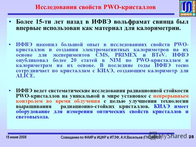 18 июня 2008 Совещание по ФАИР в ИЦФР в ИТЭФ, А.Н.Васильев (ГНЦ ИФВЭ) 25 Исследования свойств PWO-кристаллов Более 15-ти лет назад в ИФВЭ вольфрамат свинца был впервые использован как материал для калориметрии. ИФВЭ накопил большой опыт в исследовани