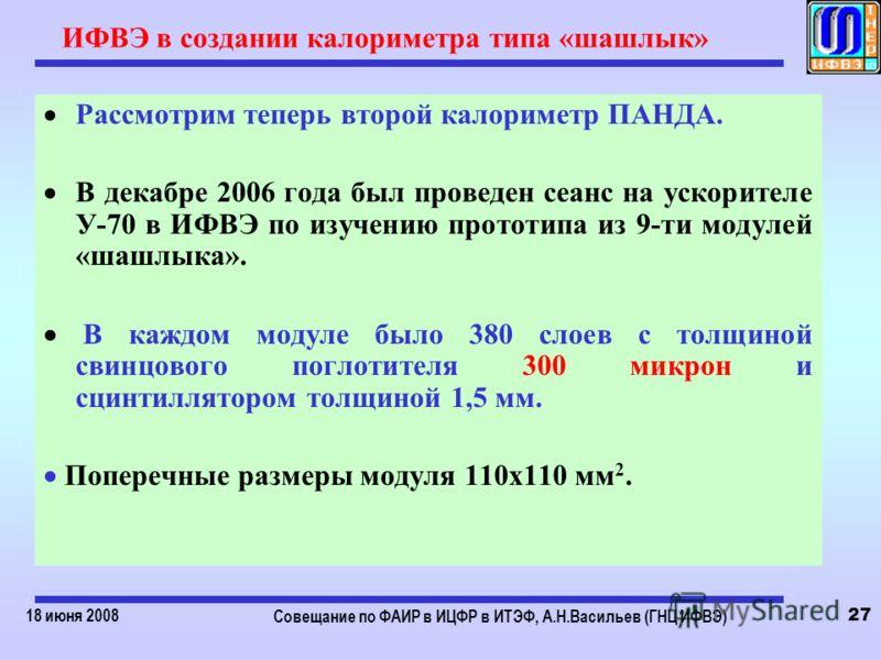 18 июня 2008 Совещание по ФАИР в ИЦФР в ИТЭФ, А.Н.Васильев (ГНЦ ИФВЭ) 27 ИФВЭ в создании калориметра типа «шашлык» Рассмотрим теперь второй калориметр ПАНДА. В декабре 2006 года был проведен сеанс на ускорителе У-70 в ИФВЭ по изучению прототипа из 9-